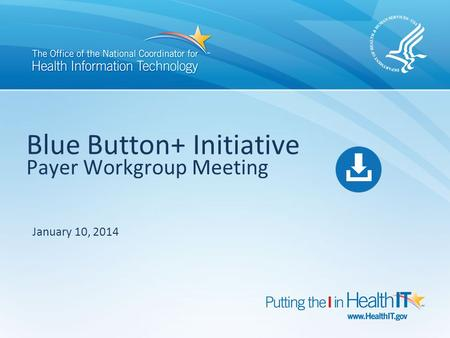 Blue Button+ Initiative Payer Workgroup Meeting January 10, 2014.