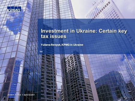 TAX Yuliana Revyuk, KPMG in Ukraine Investment in Ukraine: Certain key tax issues.