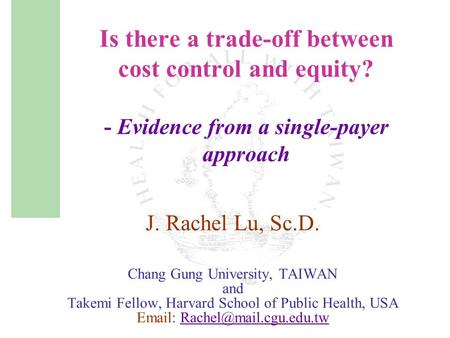 Is there a trade-off between cost control and equity? - Evidence from a single-payer approach J. Rachel Lu, Sc.D. Chang Gung University, TAIWAN and Takemi.