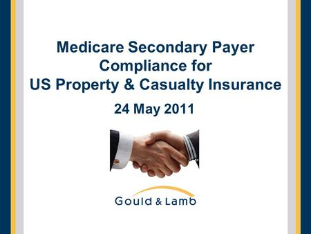 Medicare Secondary Payer Compliance for US Property & Casualty Insurance 24 May 2011.