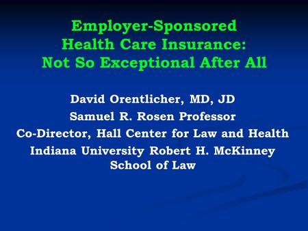 Employer-Sponsored Health Care Insurance: Not So Exceptional After All David Orentlicher, MD, JD Samuel R. Rosen Professor Co-Director, Hall Center for.