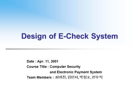Design of E-Check System Date : Apr. 11, 2001 Course Title : Computer Security and Electronic Payment System Team Members : 최미진, 김민지, 박정호, 전우석.