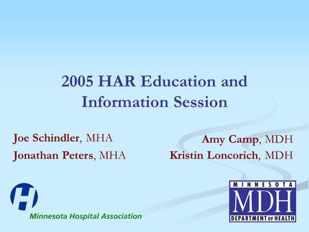 2005 HAR Education and Information Session Amy Camp, MDH Kristin Loncorich, MDH Joe Schindler, MHA Jonathan Peters, MHA.