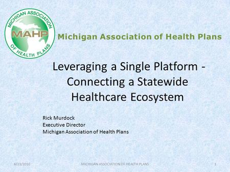 Leveraging a Single Platform - Connecting a Statewide Healthcare Ecosystem Michigan Association of Health Plans Rick Murdock Executive Director Michigan.