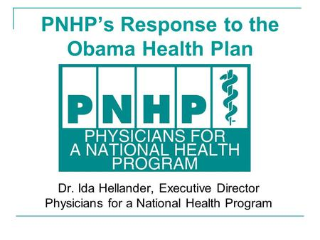 PNHP's Response to the Obama Health Plan Dr. Ida Hellander, Executive Director Physicians for a National Health Program.