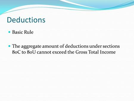 Deductions Basic Rule The aggregate amount of deductions under sections 80C to 80U cannot exceed the Gross Total Income.