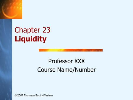 © 2007 Thomson South-Western Chapter 23 Liquidity Professor XXX Course Name/Number.