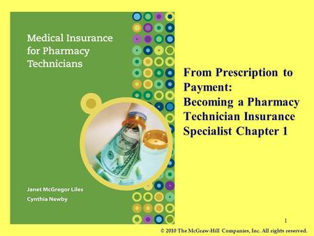 1 From Prescription to Payment: Becoming a Pharmacy Technician Insurance Specialist Chapter 1 © 2010 The McGraw-Hill Companies, Inc. All rights reserved.