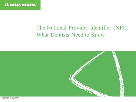 The National Provider Identifier (NPI): What Dentists Need to Know September 1, 2006.