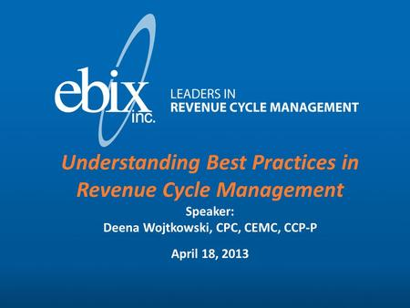 www.ebixinc.com(414) 423-4100 Understanding Best Practices in Revenue Cycle Management Speaker: Deena Wojtkowski, CPC, CEMC, CCP-P April 18, 2013.
