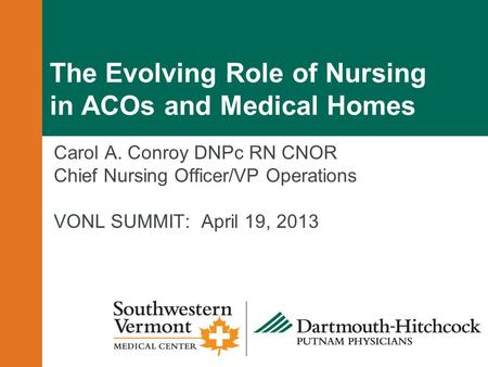 The Evolving Role of Nursing in ACOs and Medical Homes Carol A. Conroy DNPc RN CNOR Chief Nursing Officer/VP Operations VONL SUMMIT: April 19, 2013.