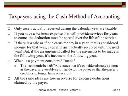 Federal Income Taxation Lecture 6Slide 1 Taxpayers using the Cash Method of Accounting  Only assets actually received during the calendar year are taxable.