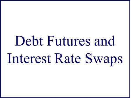 Debt Futures and Interest Rate Swaps. Futures on Debt Securities Types –T-Bills (IMM) –T-Bonds and Notes (CBT) –Eurodollar Deposits (IMM) –Municipal Bond.