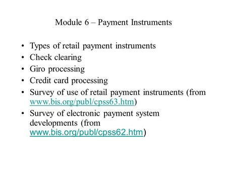 Module 6 – Payment Instruments Types of retail payment instruments Check clearing Giro processing Credit card processing Survey of use of retail payment.