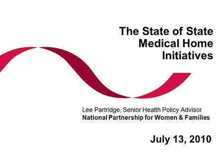 The State of State Medical Home Initiatives July 13, 2010 Lee Partridge, Senior Health Policy Advisor National Partnership for Women & Families.