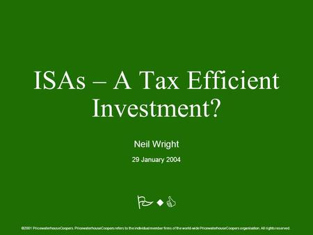 PwC ISAs – A Tax Efficient Investment? Neil Wright 29 January 2004 ©2001 PricewaterhouseCoopers. PricewaterhouseCoopers refers to the individual member.
