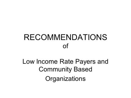 RECOMMENDATIONS of Low Income Rate Payers and Community Based Organizations.