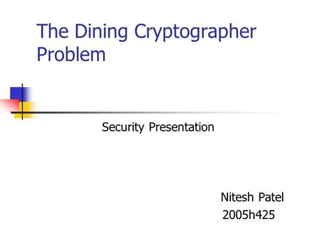 The Dining Cryptographer Problem Security Presentation Nitesh Patel 2005h425.
