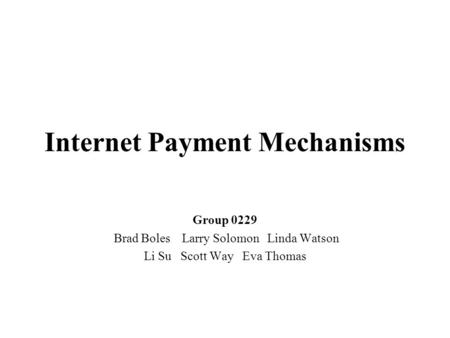 Internet Payment Mechanisms Group 0229 Brad Boles Larry Solomon Linda Watson Li Su Scott Way Eva Thomas.