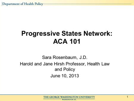 1 Progressive States Network: ACA 101 Sara Rosenbaum, J.D. Harold and Jane Hirsh Professor, Health Law and Policy June 10, 2013.