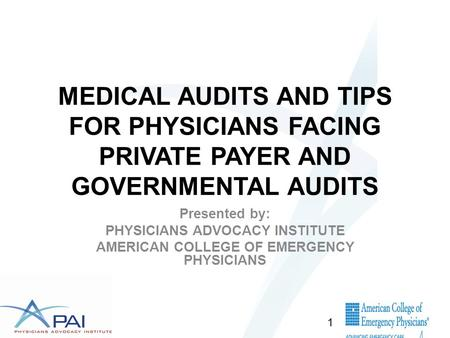 MEDICAL AUDITS AND TIPS FOR PHYSICIANS FACING PRIVATE PAYER AND GOVERNMENTAL AUDITS Presented by: PHYSICIANS ADVOCACY INSTITUTE AMERICAN COLLEGE OF EMERGENCY.