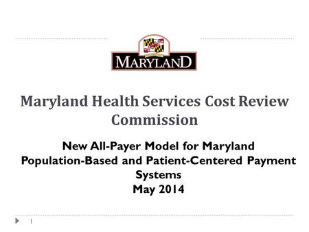 1 Maryland Health Services Cost Review Commission New All-Payer Model for Maryland Population-Based and Patient-Centered Payment Systems May 2014.