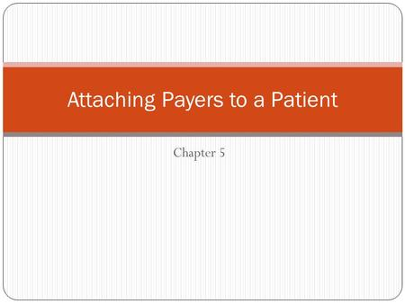Chapter 5 Attaching Payers to a Patient. Objectives Gain a brief understanding of the different types of payers Add a payer to a patient Add a guarantor.