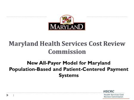 1 Maryland Health Services Cost Review Commission New All-Payer Model for Maryland Population-Based and Patient-Centered Payment Systems.