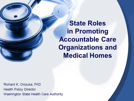 State Roles in Promoting Accountable Care Organizations and Medical Homes Richard K. Onizuka, PhD Health Policy Director Washington State Health Care Authority.
