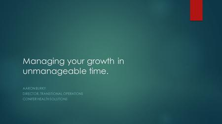 Managing your growth in unmanageable time. AARON BURKY DIRECTOR, TRANSITIONAL OPERATIONS CONIFER HEALTH SOLUTIONS.