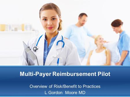 Multi-Payer Reimbursement Pilot Overview of Risk/Benefit to Practices L Gordon Moore MD.