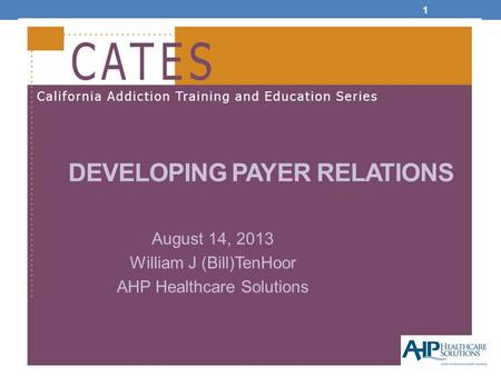 1 DEVELOPING PAYER RELATIONS August 14, 2013 William J (Bill)TenHoor AHP Healthcare Solutions.