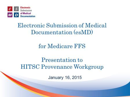 Electronic Submission of Medical Documentation (esMD) for Medicare FFS Presentation to HITSC Provenance Workgroup January 16, 2015.