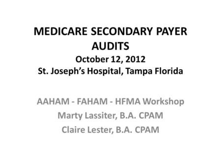 MEDICARE SECONDARY PAYER AUDITS October 12, 2012 St. Joseph's Hospital, Tampa Florida AAHAM - FAHAM - HFMA Workshop Marty Lassiter, B.A. CPAM Claire Lester,
