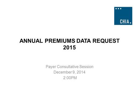 ANNUAL PREMIUMS DATA REQUEST 2015 Payer Consultative Session December 9, 2014 2:00PM.