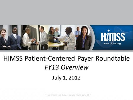 HIMSS Patient-Centered Payer Roundtable FY13 Overview July 1, 2012.
