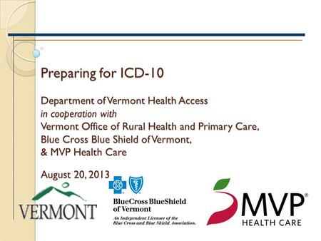 Preparing for ICD-10 Department of Vermont Health Access in cooperation with Vermont Office of Rural Health and Primary Care, Blue Cross Blue Shield of.