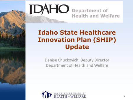 Idaho State Healthcare Innovation Plan (SHIP) Update Denise Chuckovich, Deputy Director Department of Health and Welfare 1.