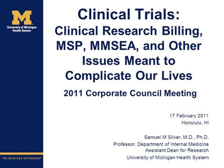 Clinical Trials: Clinical Research Billing, MSP, MMSEA, and Other Issues Meant to Complicate Our Lives 2011 Corporate Council Meeting 17 February 2011.