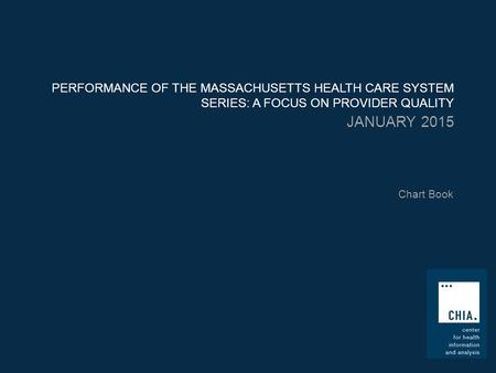 PERFORMANCE OF THE MASSACHUSETTS HEALTH CARE SYSTEM SERIES: A FOCUS ON PROVIDER QUALITY JANUARY 2015 Chart Book.