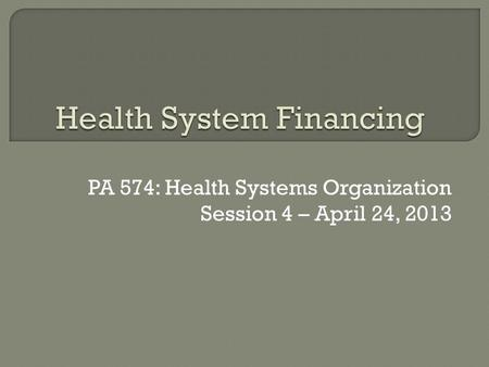 PA 574: Health Systems Organization Session 4 – April 24, 2013.