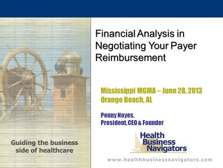 Mississippi MGMA – June 28, 2013 Orange Beach, AL Penny Noyes, President, CEO & Founder Financial Analysis in Negotiating Your Payer Reimbursement.