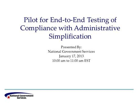 Pilot for End-to-End Testing of Compliance with Administrative Simplification Presented By: National Government Services January 17, 2013 10:00 am to 11:00.