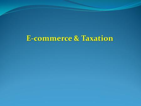 E-commerce & Taxation E-commerce & Taxation. Establishing 'Jurisdictional Right to Tax' in International Taxation Residence-based Taxation Residence-based.