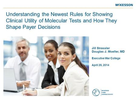 Jill Strassler Douglas J. Moeller, MD Executive War College April 29, 2014 Understanding the Newest Rules for Showing Clinical Utility of Molecular Tests.