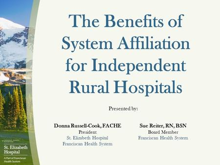 The Benefits of System Affiliation for Independent Rural Hospitals Presented by: Donna Russell-Cook, FACHE President St. Elizabeth Hospital Franciscan.