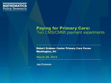 Paying for Primary Care: Robert Graham Center Primary Care Forum Washington, DC Two CMS/CMMI payment experiments Jay Crosson March 25, 2014.