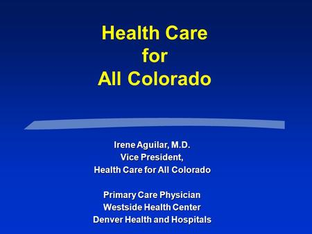Health Care for All Colorado Irene Aguilar, M.D. Vice President, Health Care for All Colorado Primary Care Physician Westside Health Center Denver Health.