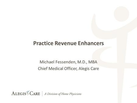 1 1 Practice Revenue Enhancers Michael Fessenden, M.D., MBA Chief Medical Officer, Alegis Care.