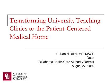 Transforming University Teaching Clinics to the Patient-Centered Medical Home F. Daniel Duffy, MD, MACP Dean Oklahoma Health Care Authority Retreat August.